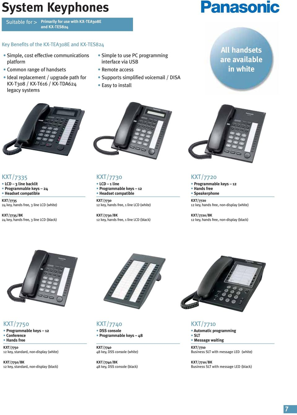 handsets are available in white KXT/7335 LCD 3 line backlit Programmable keys 24 Headset compatible KXT/7735 24 key, hands free, 3 line LCD (white) KXT/7730 LCD 1 line Programmable keys 12 Headset