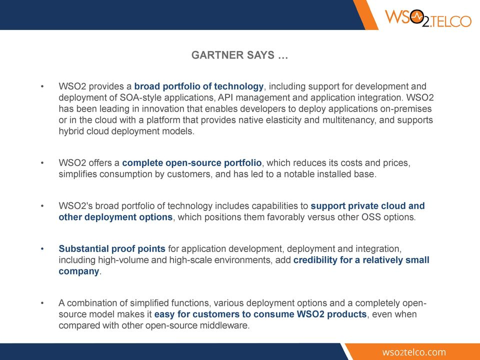 cloud deployment models. WSO2 offers a complete open-source portfolio, which reduces its costs and prices, simplifies consumption by customers, and has led to a notable installed base.