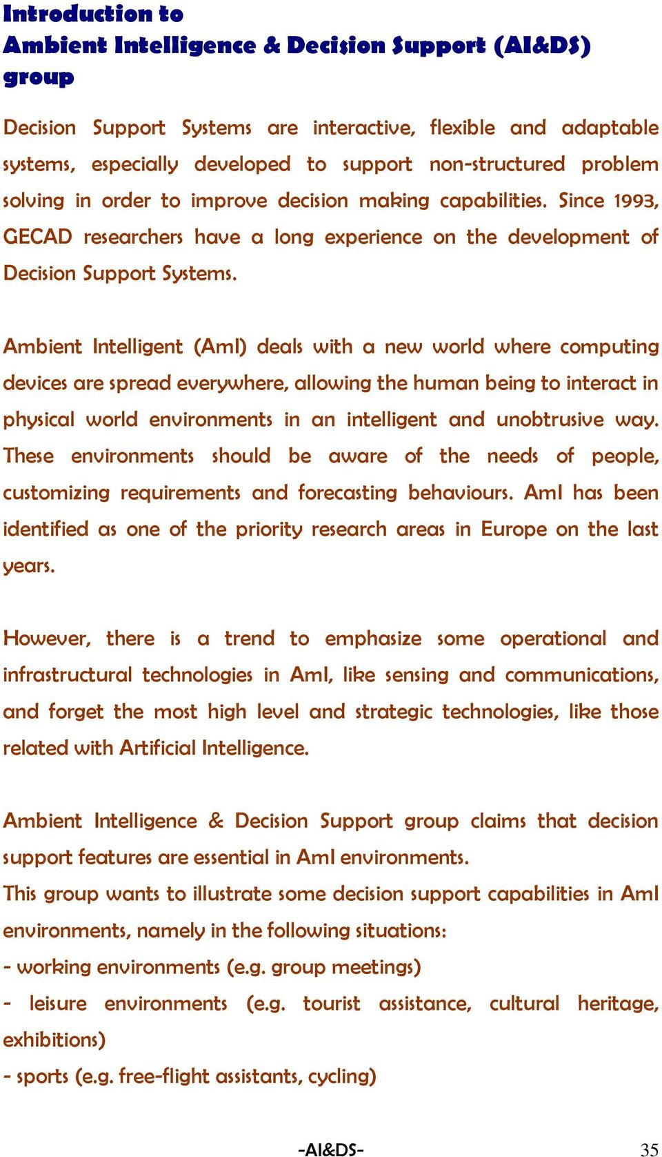 Ambient Intelligent (AmI) deals with a new world where computing devices are spread everywhere, allowing the human being to interact in physical world environments in an intelligent and unobtrusive