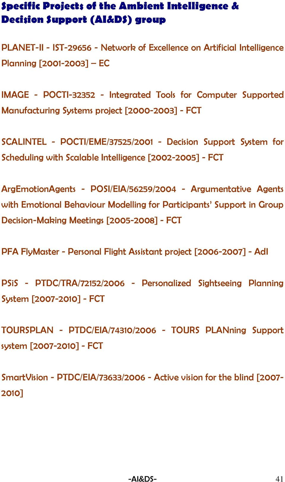 [2002-2005] - FCT ArgEmotionAgents - POSI/EIA/56259/2004 - Argumentative Agents with Emotional Behaviour Modelling for Participants Support in Group Decision-Making Meetings [2005-2008] - FCT PFA