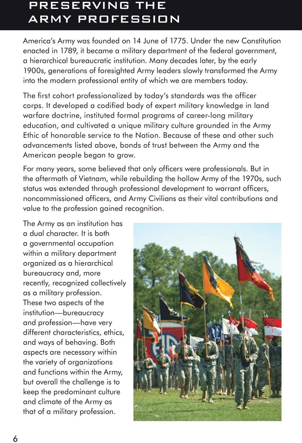 Many decades later, by the early 1900s, generations of foresighted Army leaders slowly transformed the Army into the modern professional entity of which we are members today.