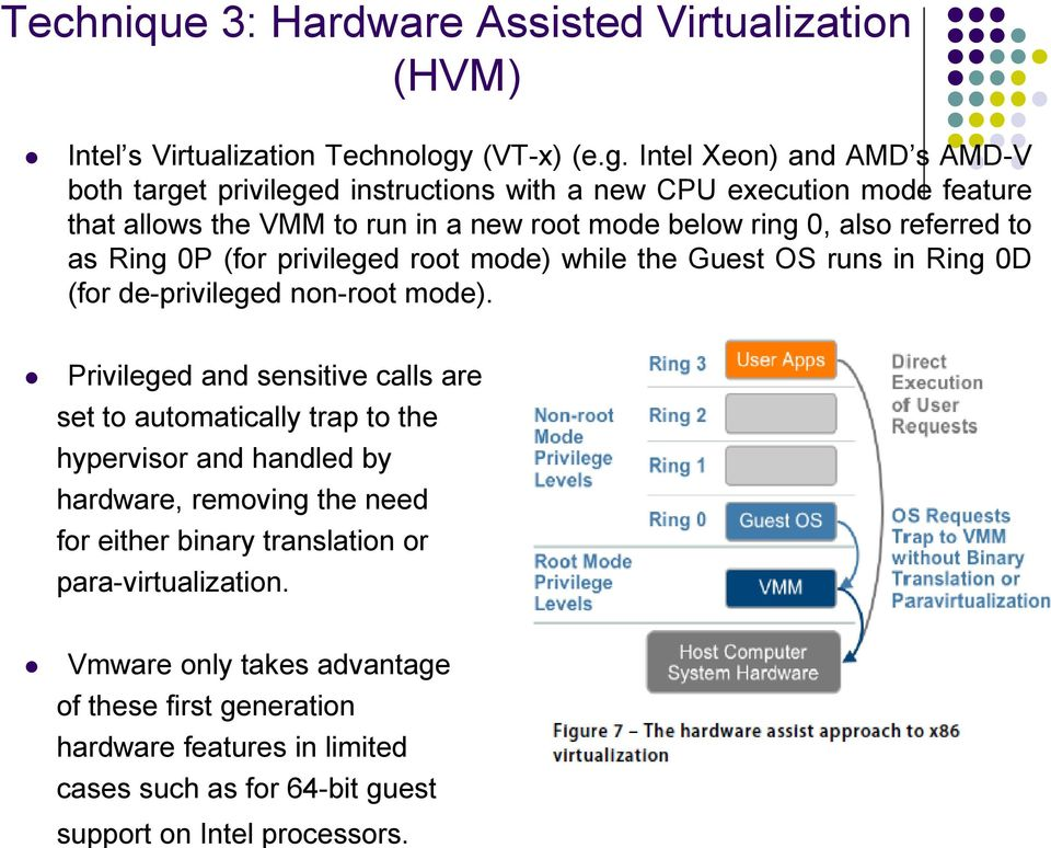 Intel Xeon) and AMD s AMD-V both target privileged instructions with a new CPU execution mode feature that allows the VMM to run in a new root mode below ring 0, also referred
