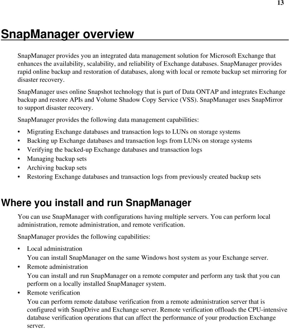 SnapManager uses online Snapshot technology that is part of Data ONTAP and integrates Exchange backup and restore APIs and Volume Shadow Copy Service (VSS).
