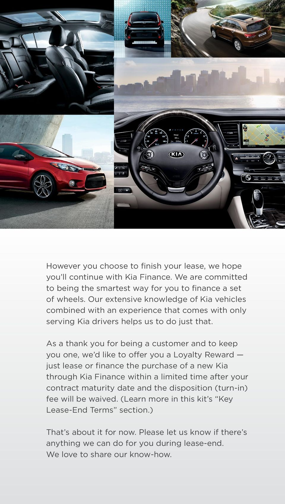 As a thank you for being a customer and to keep you one, we d like to offer you a Loyalty Reward just lease or finance the purchase of a new Kia through Kia Finance within a limited time