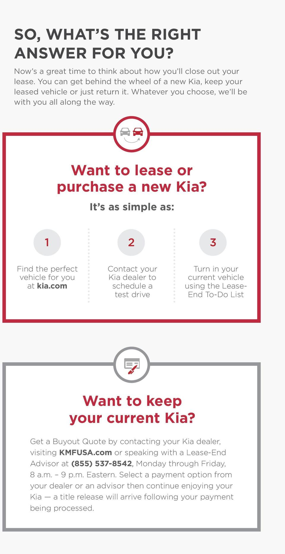com Contact your Kia dealer to schedule a test drive Turn in your current vehicle using the Lease- End To-Do List Want to keep your current Kia?