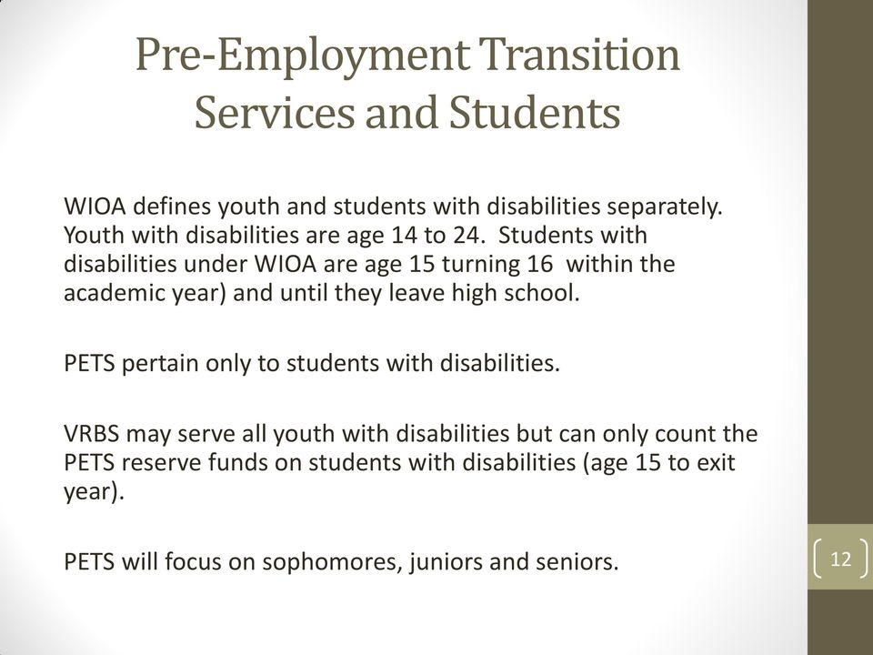 Students with disabilities under WIOA are age 15 turning 16 within the academic year) and until they leave high school.