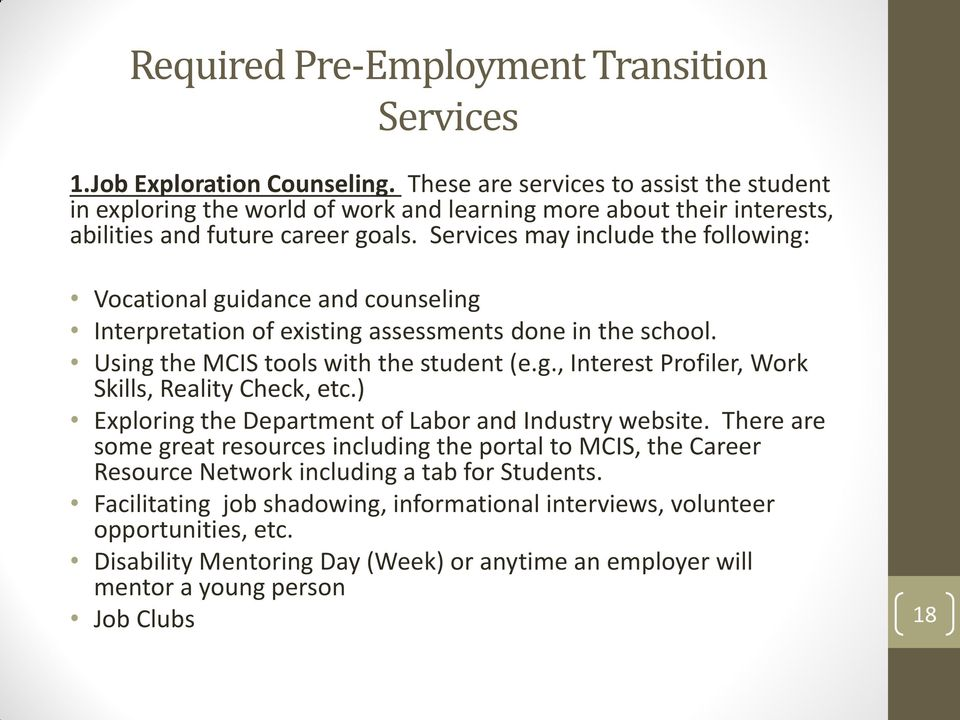 Services may include the following: Vocational guidance and counseling Interpretation of existing assessments done in the school. Using the MCIS tools with the student (e.g., Interest Profiler, Work Skills, Reality Check, etc.