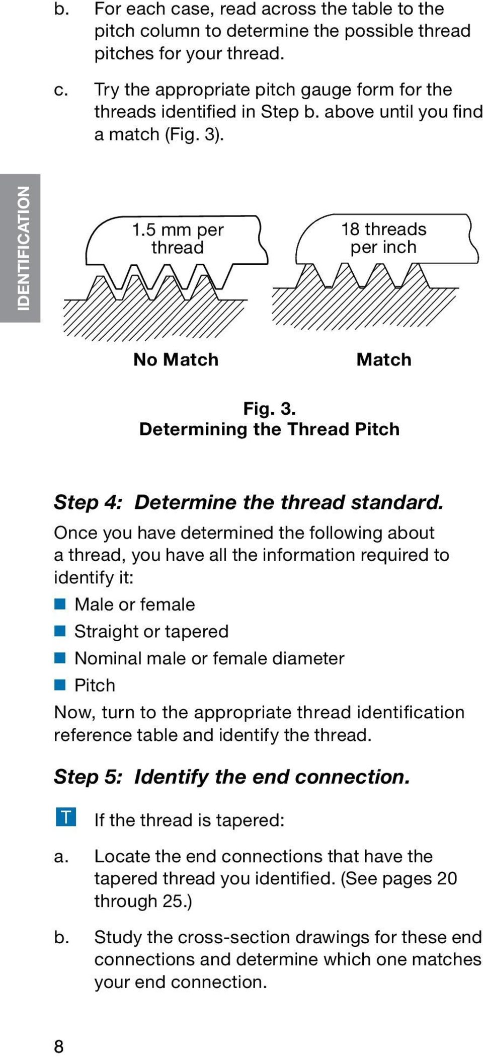 Once you have determined the following about a thread, you have all the information required to identify it: Male or female Straight or tapered Nominal male or female diameter Pitch Now, turn to the