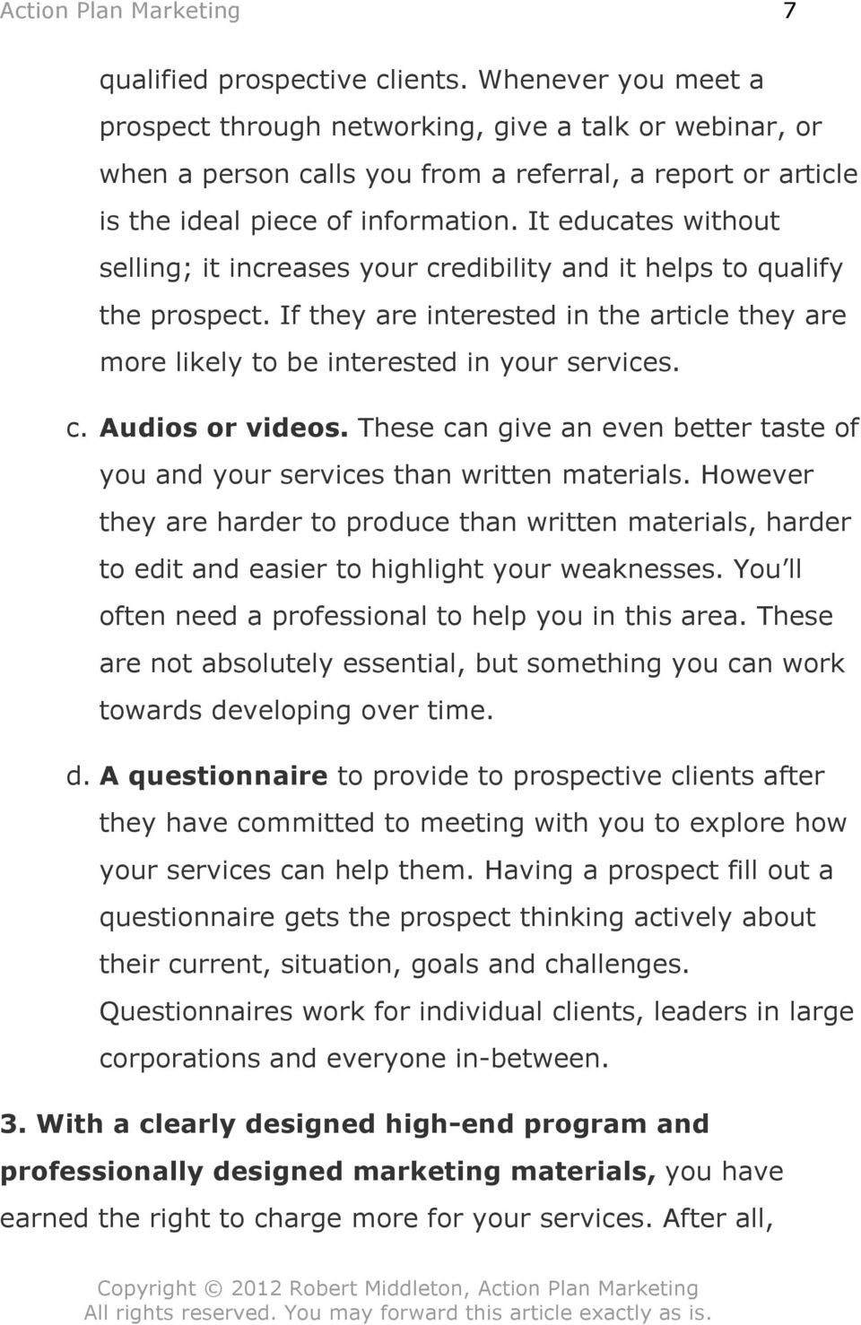 It educates without selling; it increases your credibility and it helps to qualify the prospect. If they are interested in the article they are more likely to be interested in your services. c. Audios or videos.