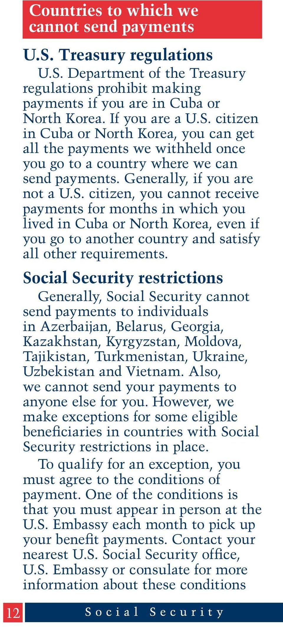 Social Security restrictions Generally, Social Security cannot send payments to individuals in Azerbaijan, Belarus, Georgia, Kazakhstan, Kyrgyzstan, Moldova, Tajikistan, Turkmenistan, Ukraine,