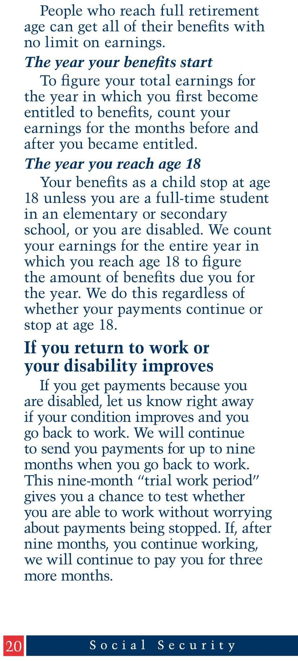 The year you reach age 18 Your benefits as a child stop at age 18 unless you are a full-time student in an elementary or secondary school, or you are disabled.