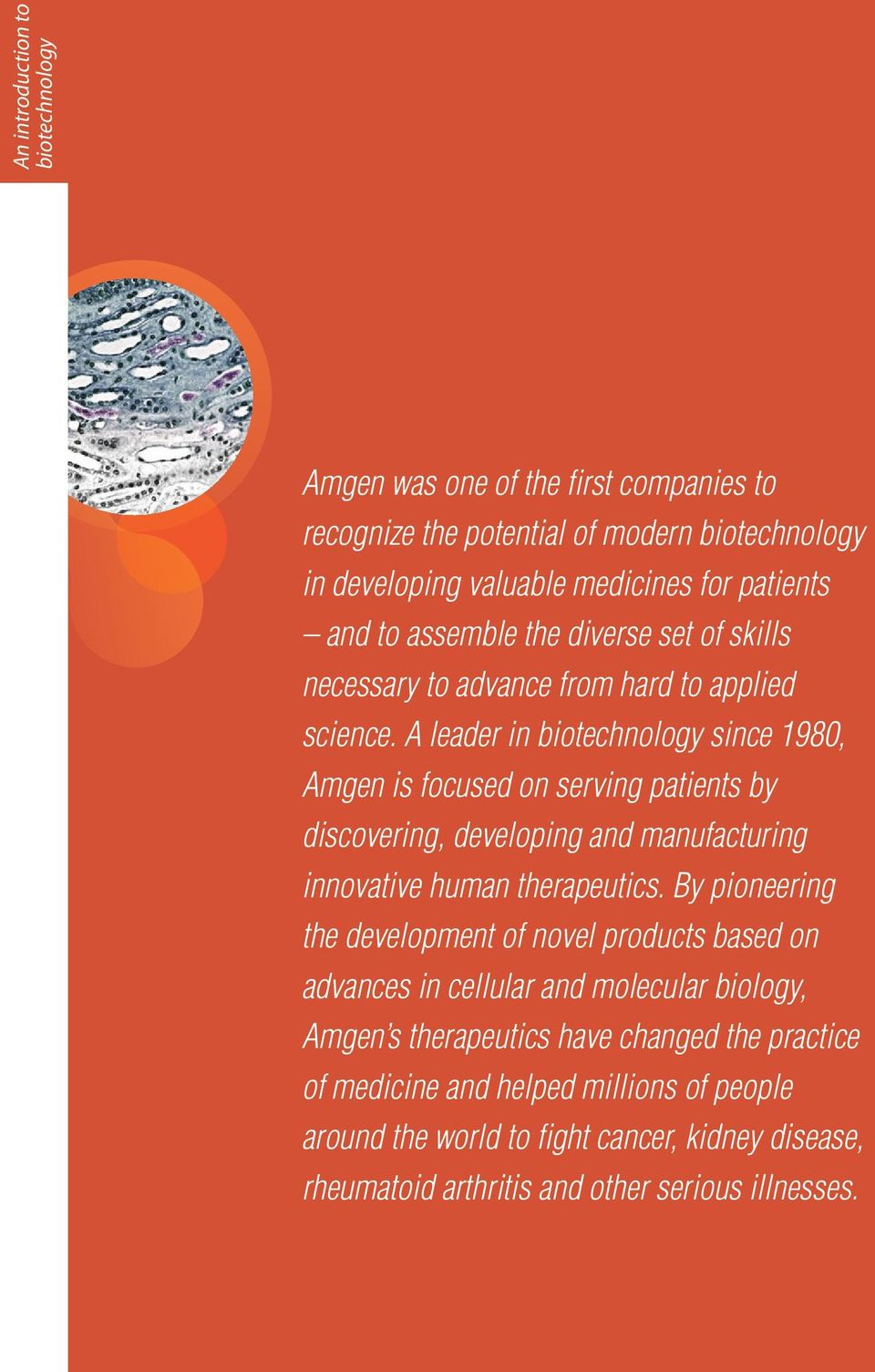 A leader in biotechnology since 1980, Amgen is focused on serving patients by discovering, developing and manufacturing innovative human therapeutics.
