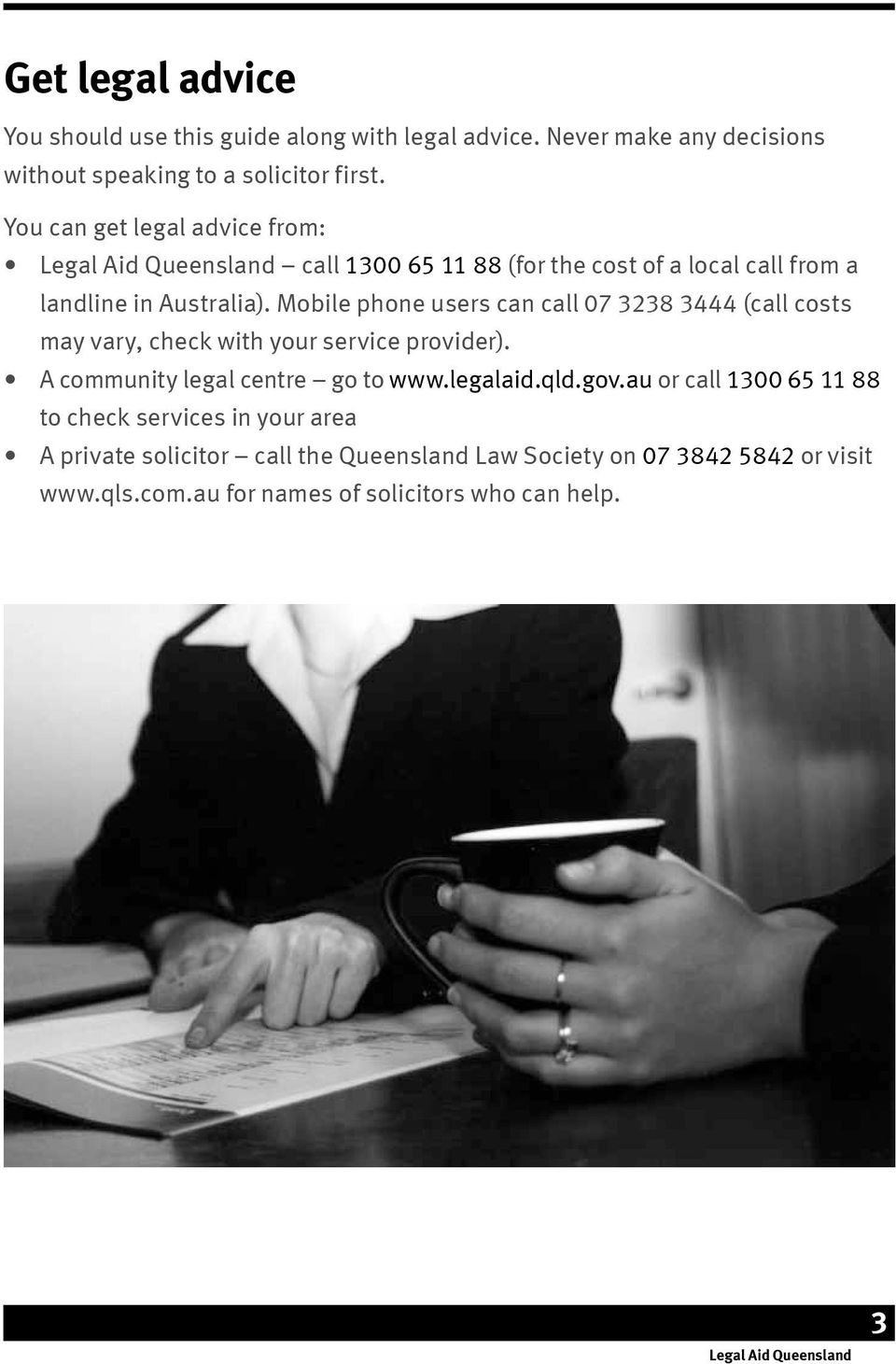 Mobile phone users can call 07 3238 3444 (call costs may vary, check with your service provider). A community legal centre go to www.legalaid.qld.gov.