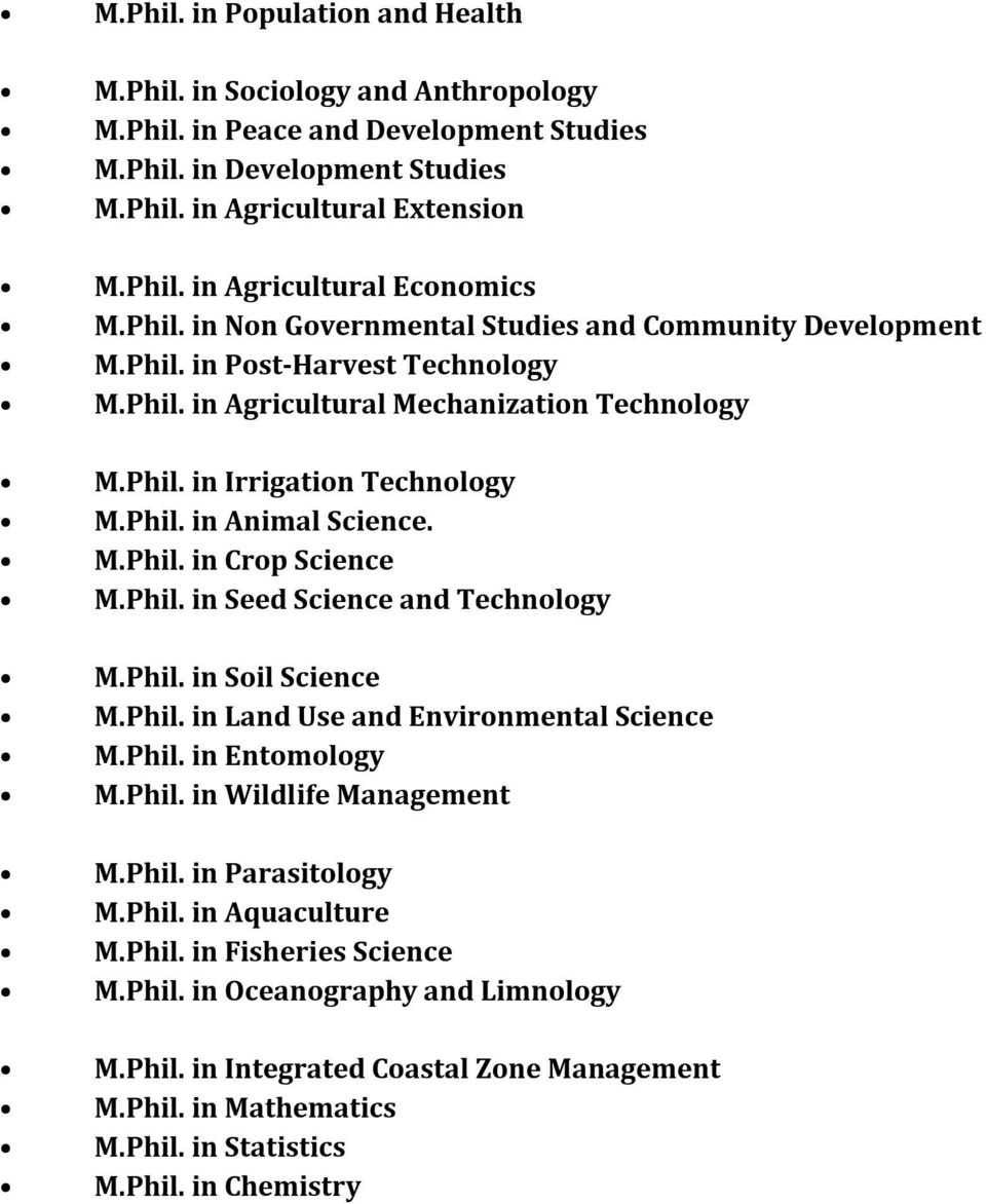 M.Phil. in Crop Science M.Phil. in Seed Science and Technology M.Phil. in Soil Science M.Phil. in Land Use and Environmental Science M.Phil. in Entomology M.Phil. in Wildlife Management M.Phil. in Parasitology M.