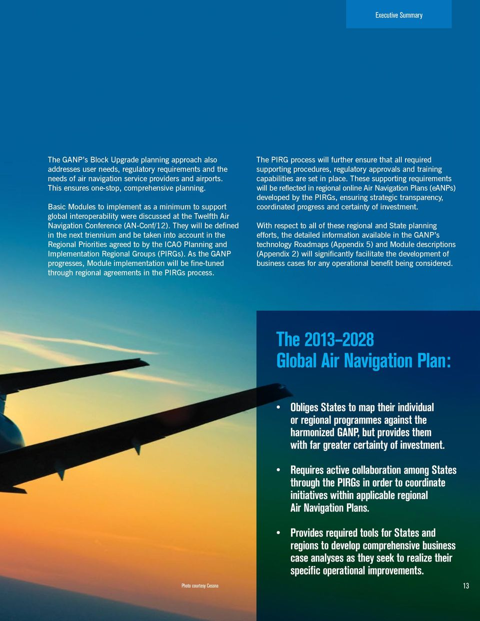 They will be defined in the next triennium and be taken into account in the Regional Priorities agreed to by the ICAO Planning and Implementation Regional Groups (PIRGs).