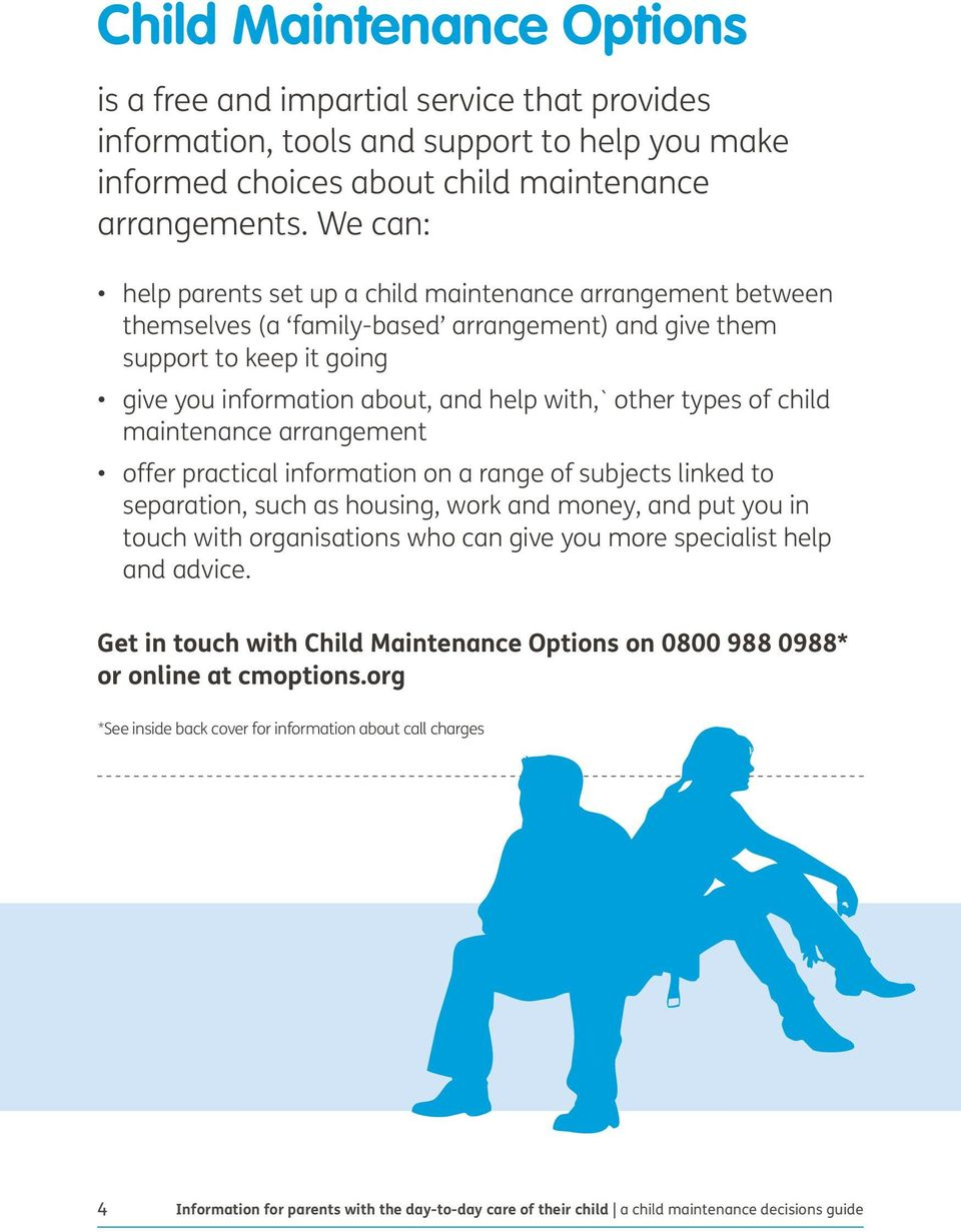 types of child maintenance arrangement offer practical information on a range of subjects linked to separation, such as housing, work and money, and put you in touch with organisations who can give
