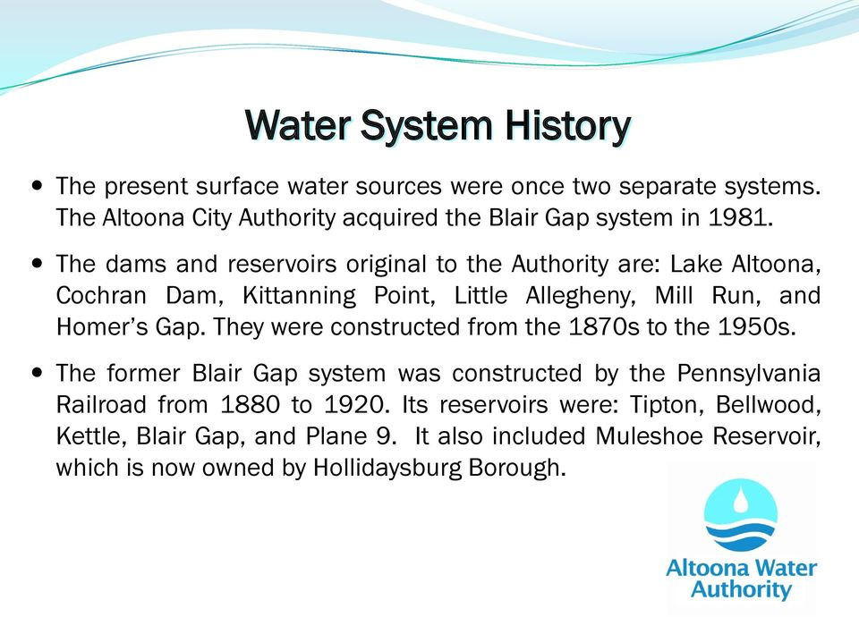 The dams and reservoirs original to the Authority are: Lake Altoona, Cochran Dam, Kittanning Point, Little Allegheny, Mill Run, and Homer s Gap.