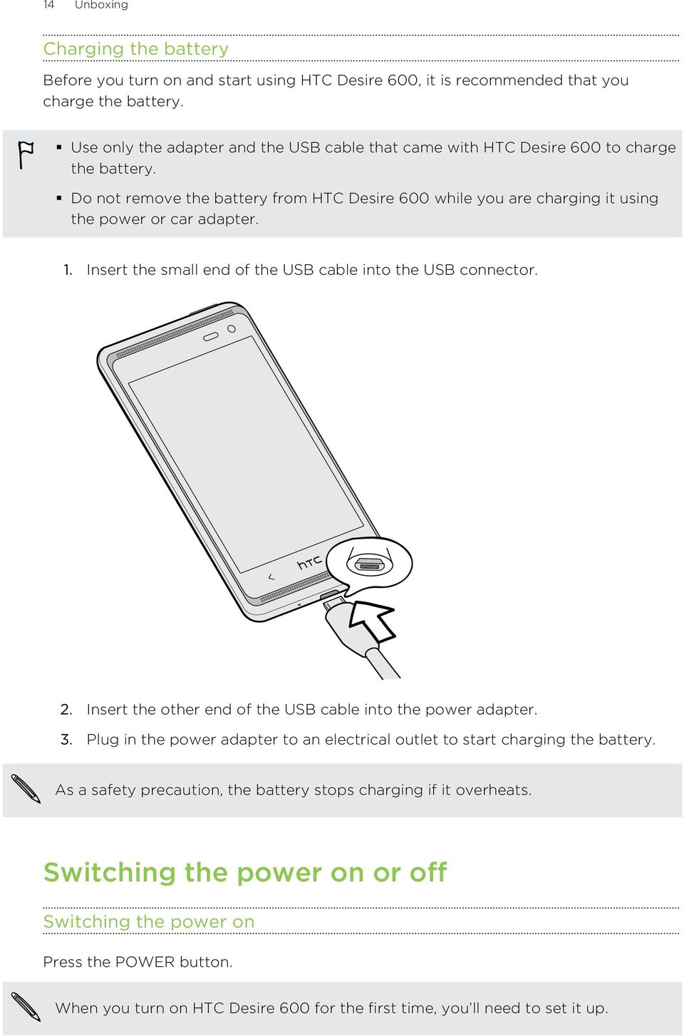 Do not remove the battery from HTC Desire 600 while you are charging it using the power or car adapter. 1. Insert the small end of the USB cable into the USB connector. 2.