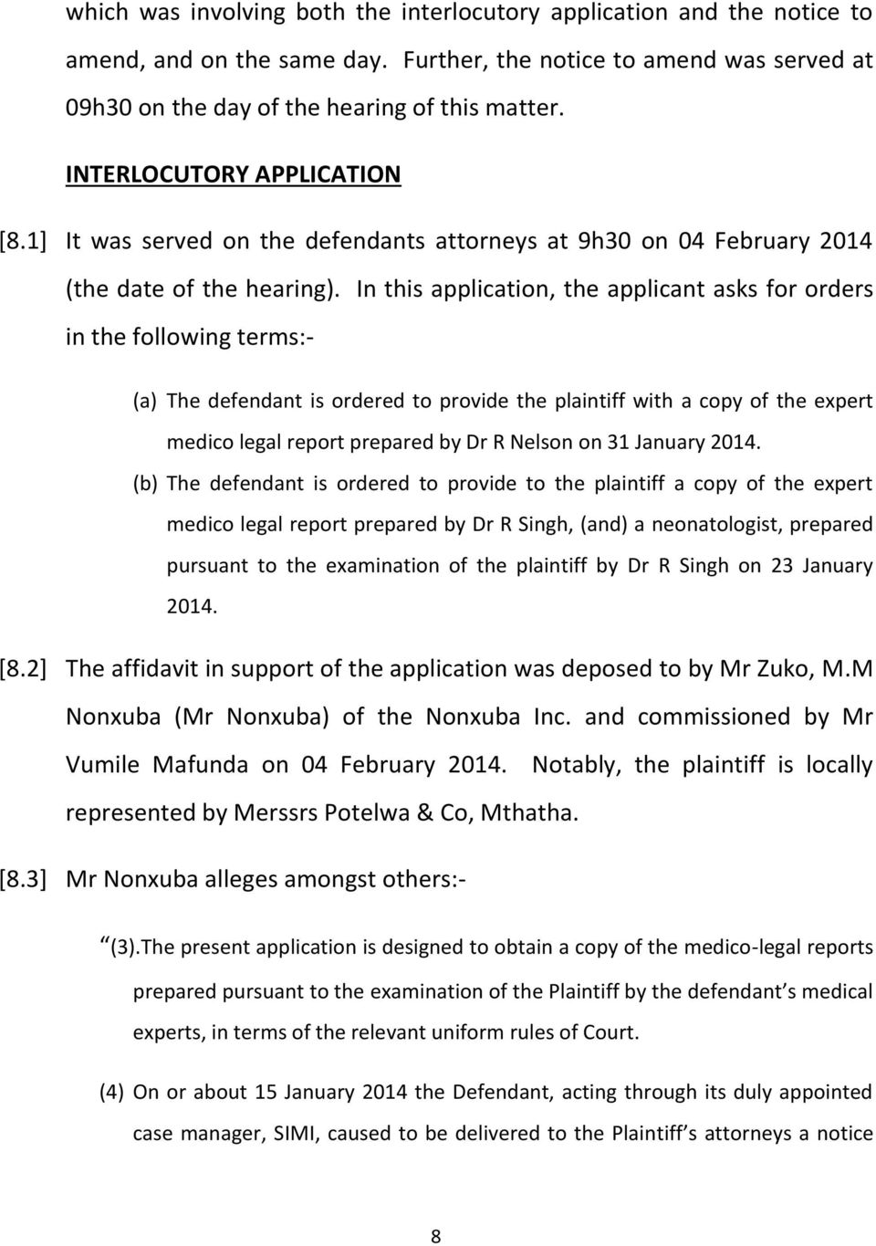 In this application, the applicant asks for orders in the following terms:- (a) The defendant is ordered to provide the plaintiff with a copy of the expert medico legal report prepared by Dr R Nelson