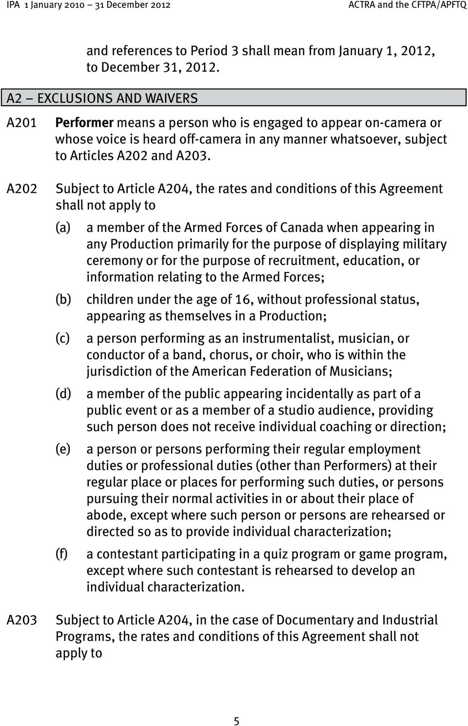 A202 A203 Subject to Article A204, the rates and conditions of this Agreement shall not apply to (a) a member of the Armed Forces of Canada when appearing in any Production primarily for the purpose