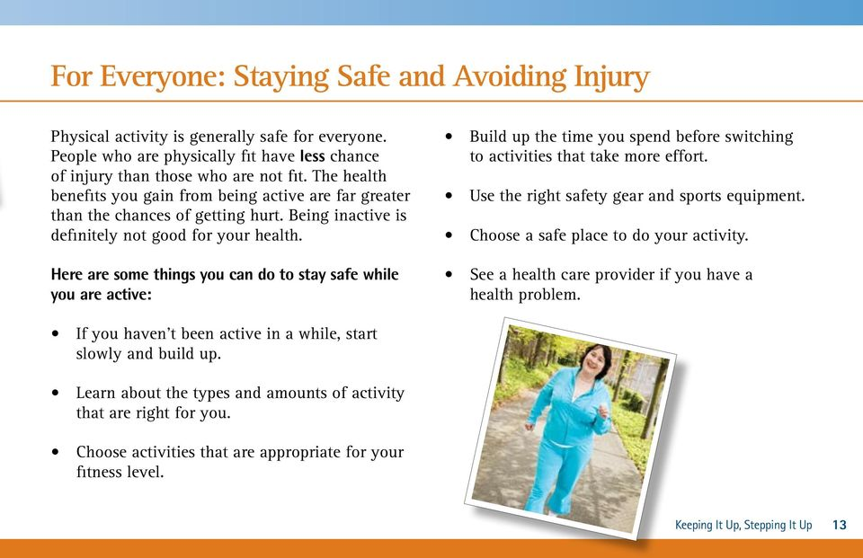 Here are some things you can do to stay safe while you are active: Build up the time you spend before switching to activities that take more effort. Use the right safety gear and sports equipment.