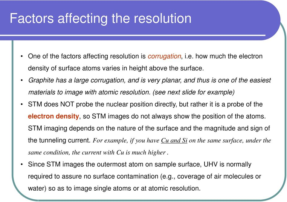 (see next slide for example) STM does NOT probe the nuclear position directly, but rather it is a probe of the electron density, so STM images do not always show the position of the atoms.