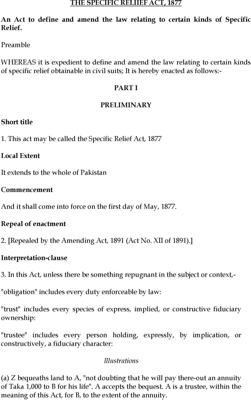This act may be called the Specific Relief Act, 1877 Local Extent It extends to the whole of Pakistan Commencement And it shall come into force on the first day of May, 1877. Repeal of enactment 2.