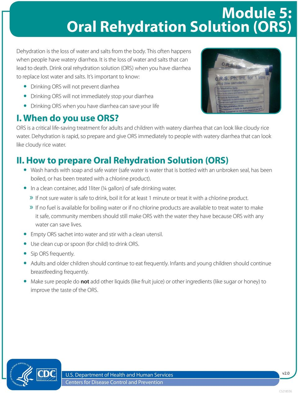 It s important to know: Drinking ORS will not prevent diarrhea Drinking ORS will not immediately stop your diarrhea Drinking ORS when you have diarrhea can save your life I. When do you use ORS?
