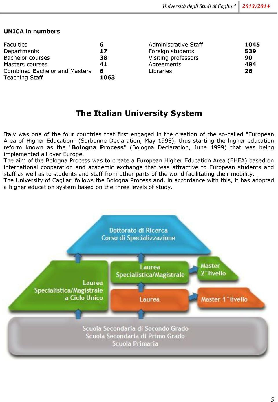 "(Sorbonne Declaration, May 1998), thus starting the higher education reform known as the ""Bologna Process"" (Bologna Declaration, June 1999) that was being implemented all over Europe."