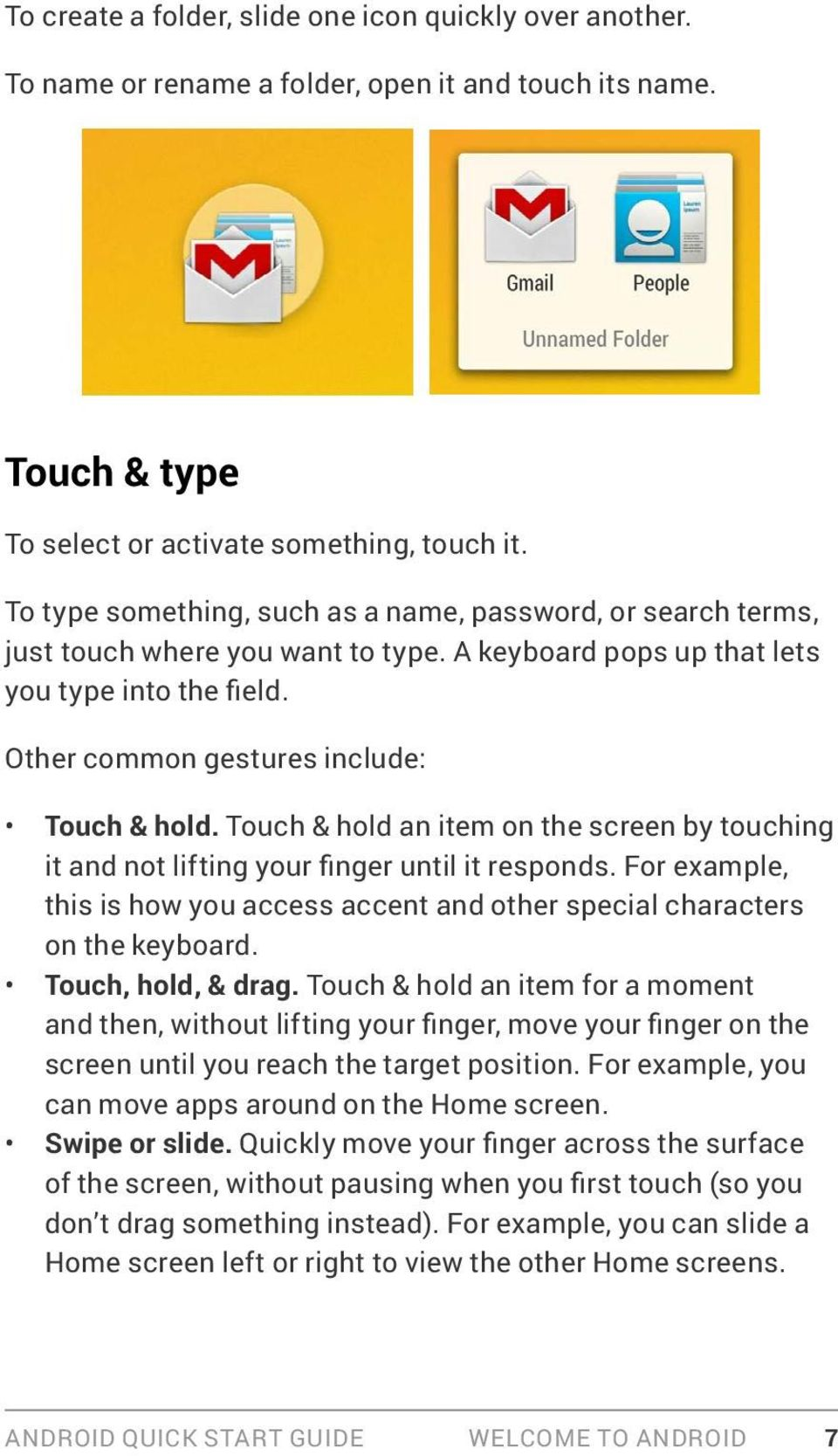 Touch & hold an item on the screen by touching it and not lifting your finger until it responds. For example, this is how you access accent and other special characters on the keyboard.