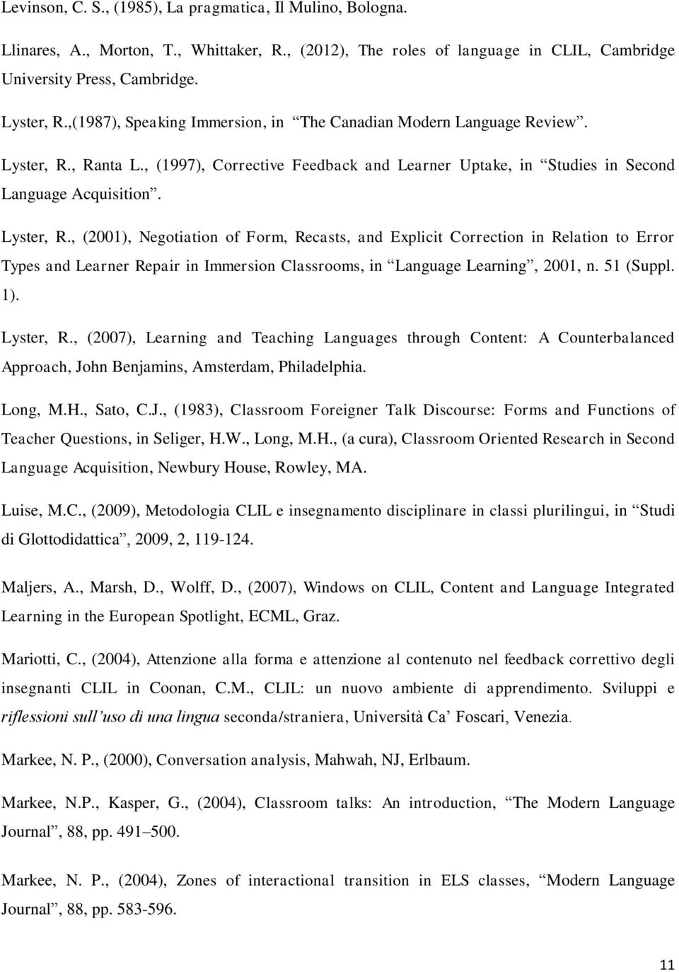 , Ranta L., (1997), Corrective Feedback and Learner Uptake, in Studies in Second Language Acquisition. Lyster, R.