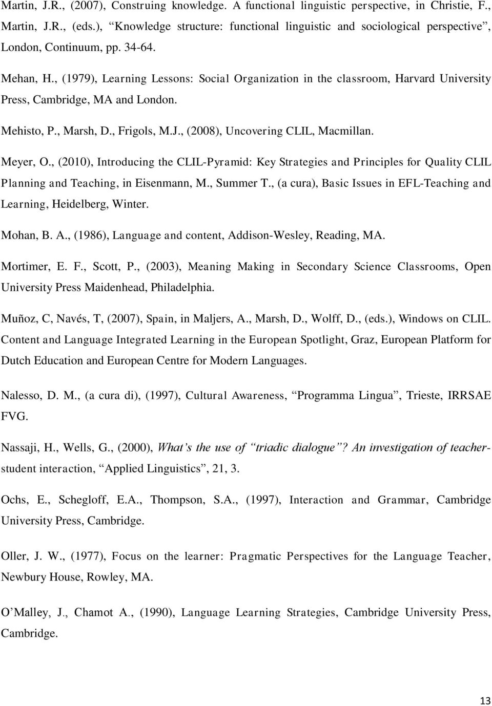 , (1979), Learning Lessons: Social Organization in the classroom, Harvard University Press, Cambridge, MA and London. Mehisto, P., Marsh, D., Frigols, M.J., (2008), Uncovering CLIL, Macmillan.