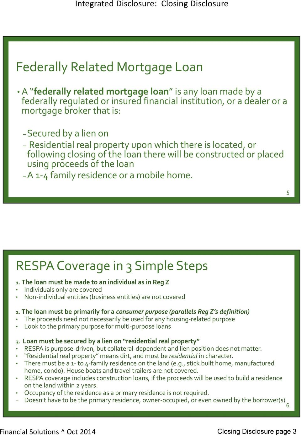 5 RESPA Coverage in 3 Simple Steps 1. The loan must be made to an individual as in Reg Z Individuals only are covered Non individual entities (business entities) are not covered 2.