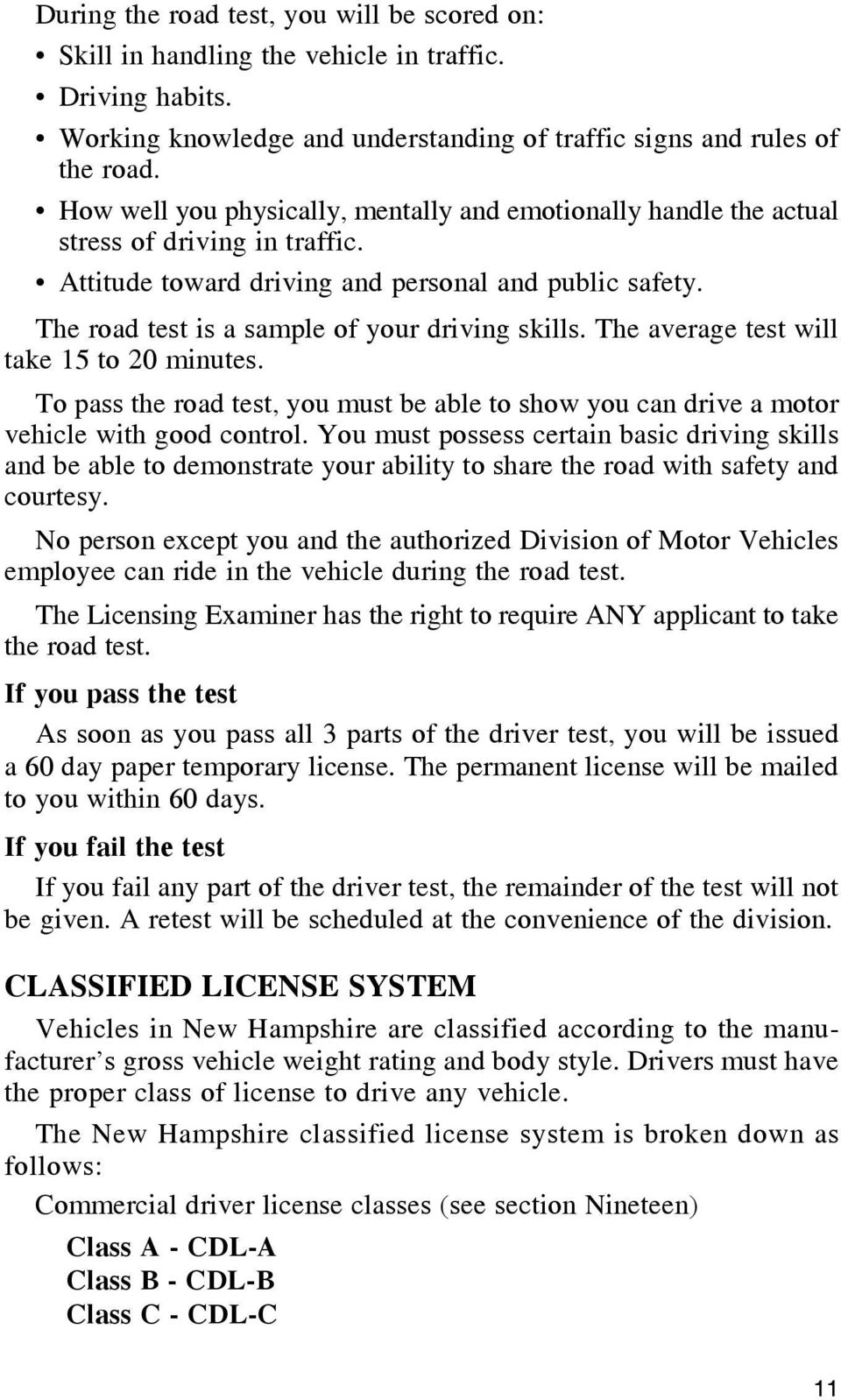 The road test is a sample of your driving skills. The average test will take 15 to 20 minutes. To pass the road test, you must be able to show you can drive a motor vehicle with good control.