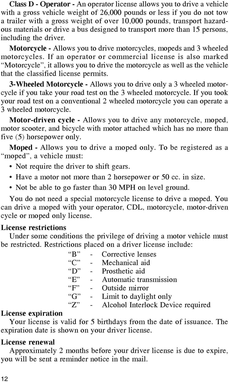 If an operator or commercial license is also marked Motorcycle, it allows you to drive the motorcycle as well as the vehicle that the classified license permits.