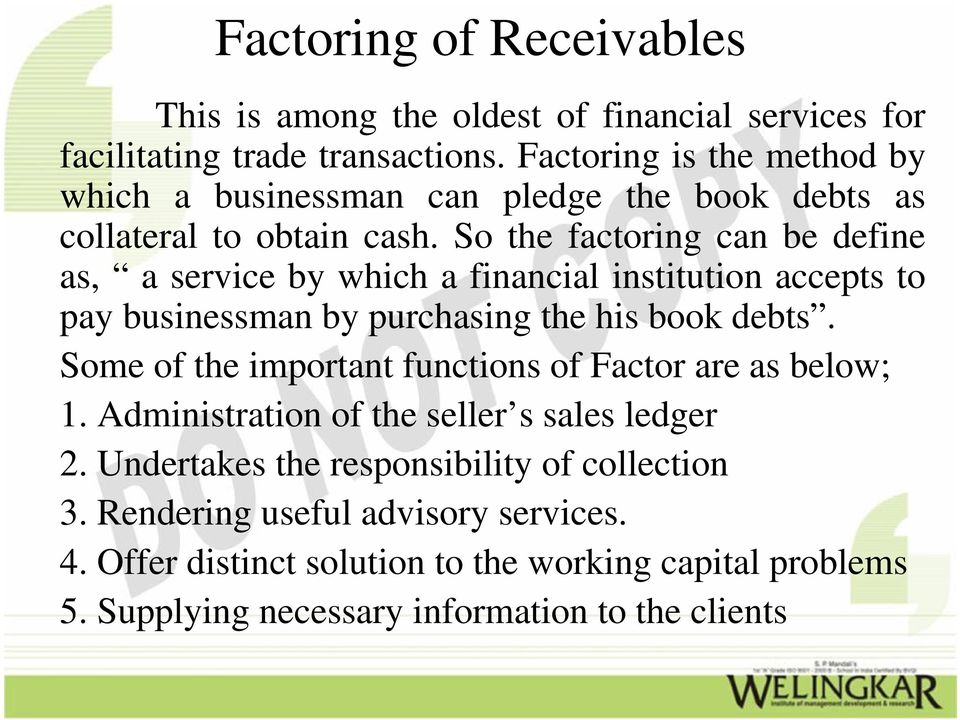 So the factoring can be define as, a service by which a financial institution accepts to pay businessman by purchasing the his book debts.