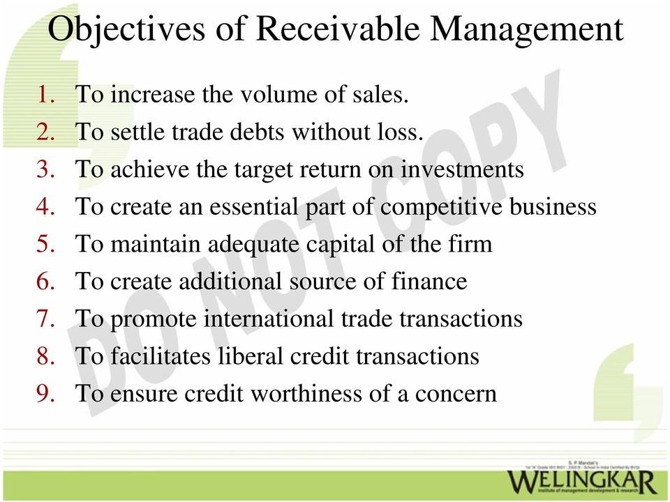 To create an essential part of competitive business 5. To maintain adequate capital of the firm 6.