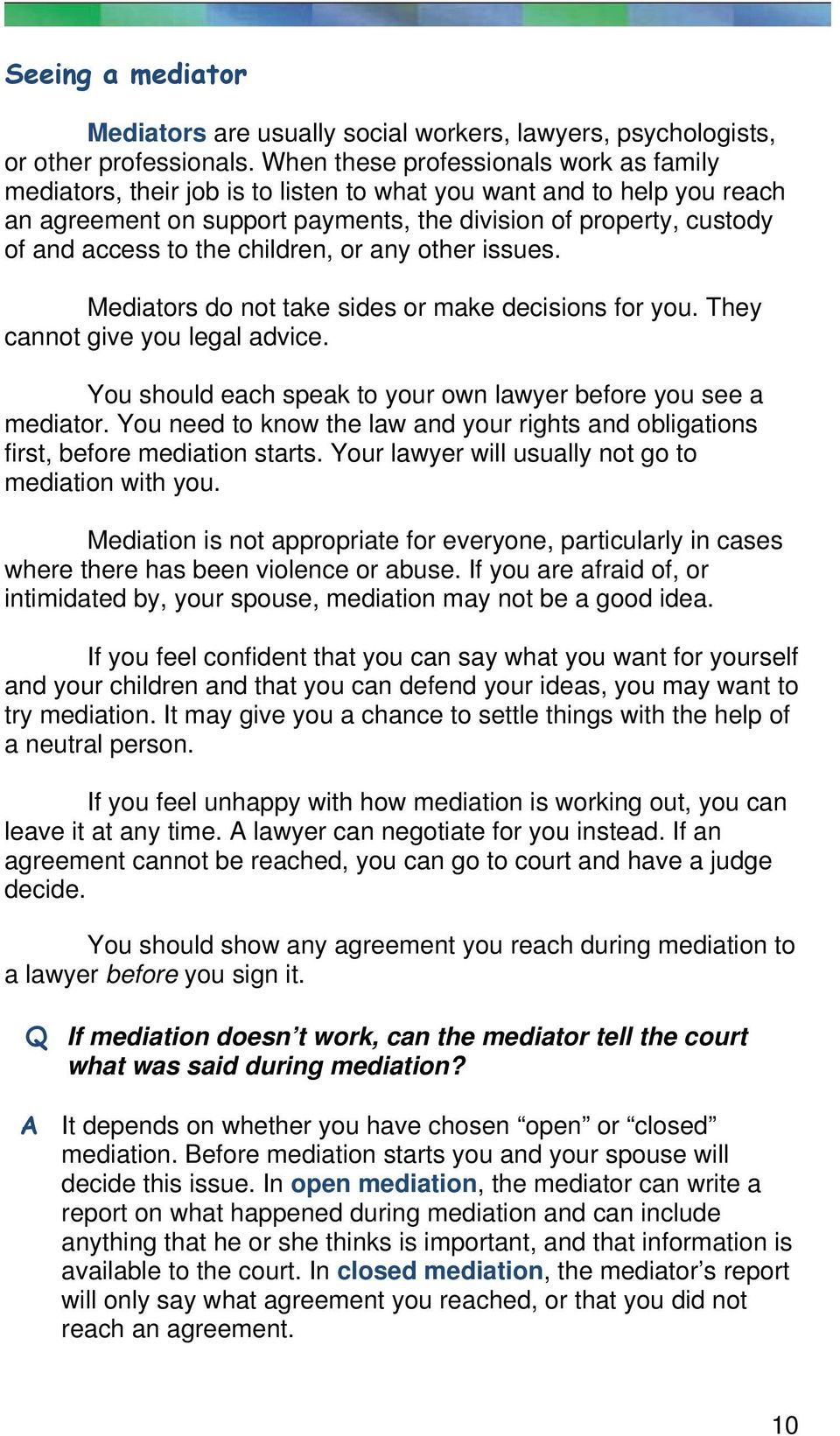 the children, or any other issues. Mediators do not take sides or make decisions for you. They cannot give you legal advice. You should each speak to your own lawyer before you see a mediator.