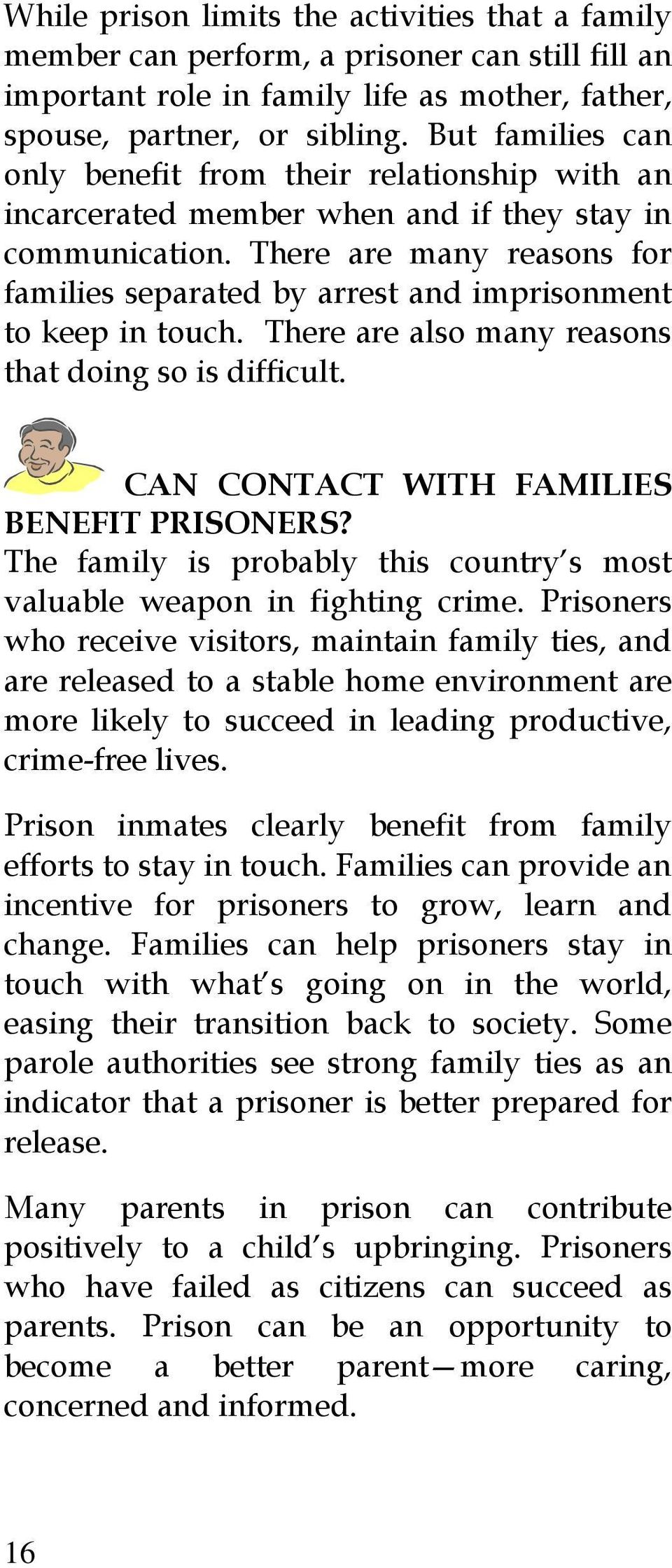 There are many reasons for families separated by arrest and imprisonment to keep in touch. There are also many reasons that doing so is difficult. CAN CONTACT WITH FAMILIES BENEFIT PRISONERS?