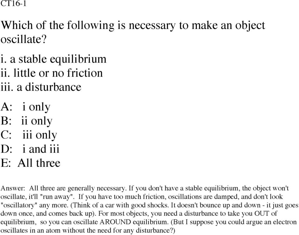 "If you don't have a stable equilibrium, the object won't oscillate, it'll ""run away"". If you have too much friction, oscillations are damped, and don't look ""oscillatory"" any more."
