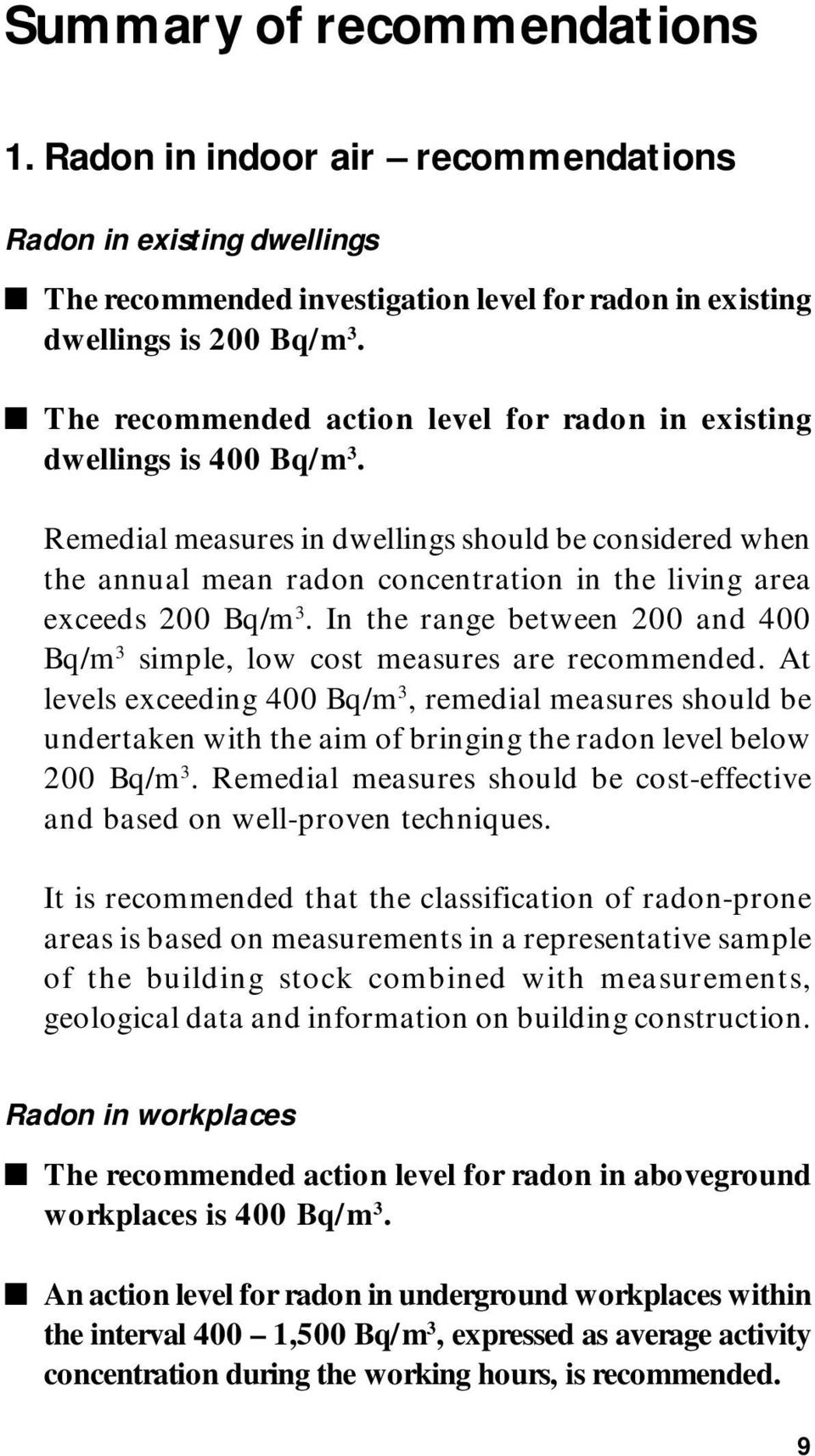 Remedial measures in dwellings should be considered when the annual mean radon concentration in the living area exceeds 200 Bq/m 3.