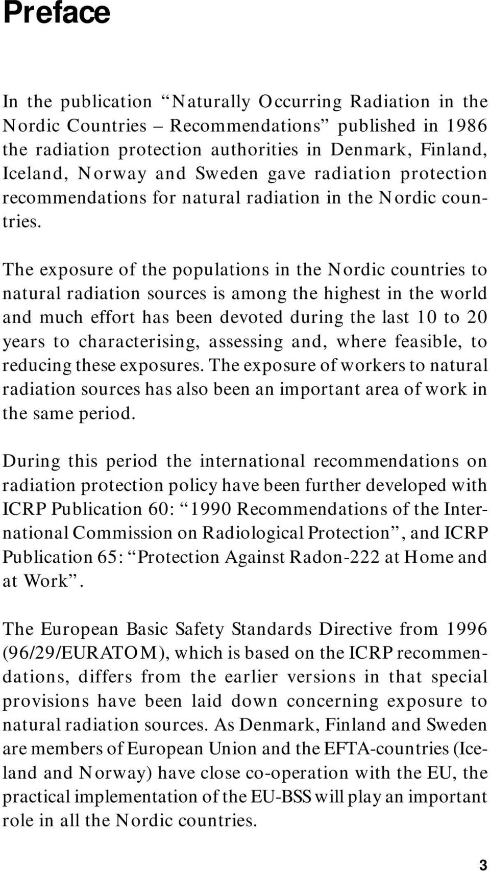 The exposure of the populations in the Nordic countries to natural radiation sources is among the highest in the world and much effort has been devoted during the last 10 to 20 years to