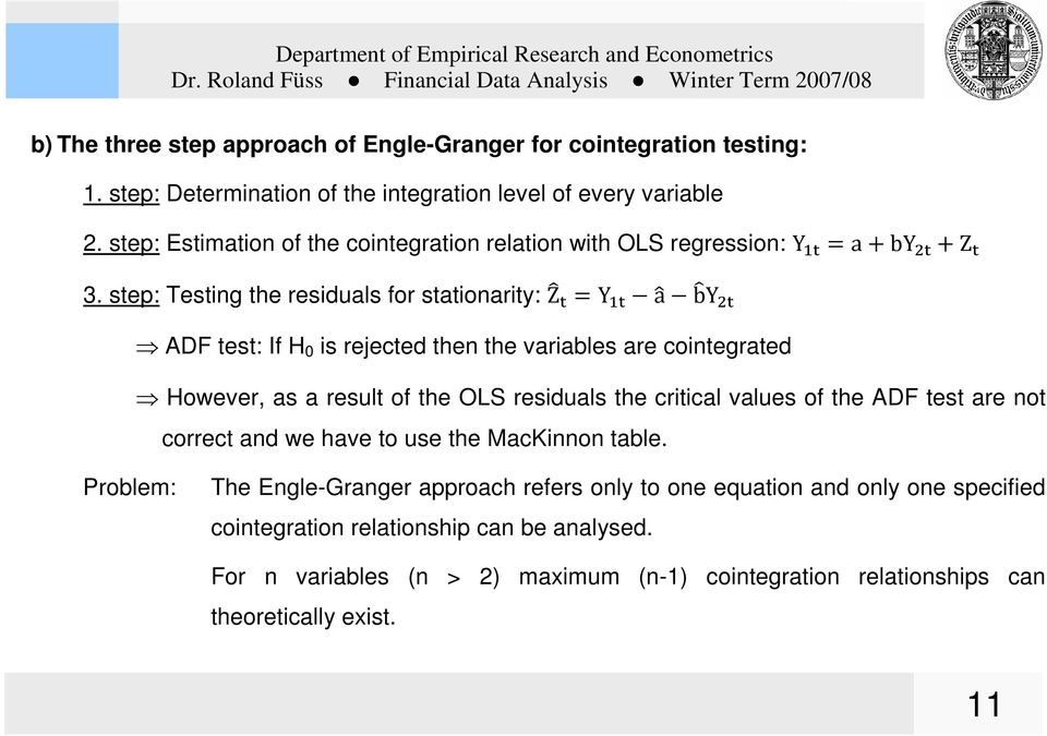 step: Testing the residuals for stationarity: Z =Y a b Y ADF test: If H 0 is rejected then the variables are cointegrated However, as a result of the OLS residuals the