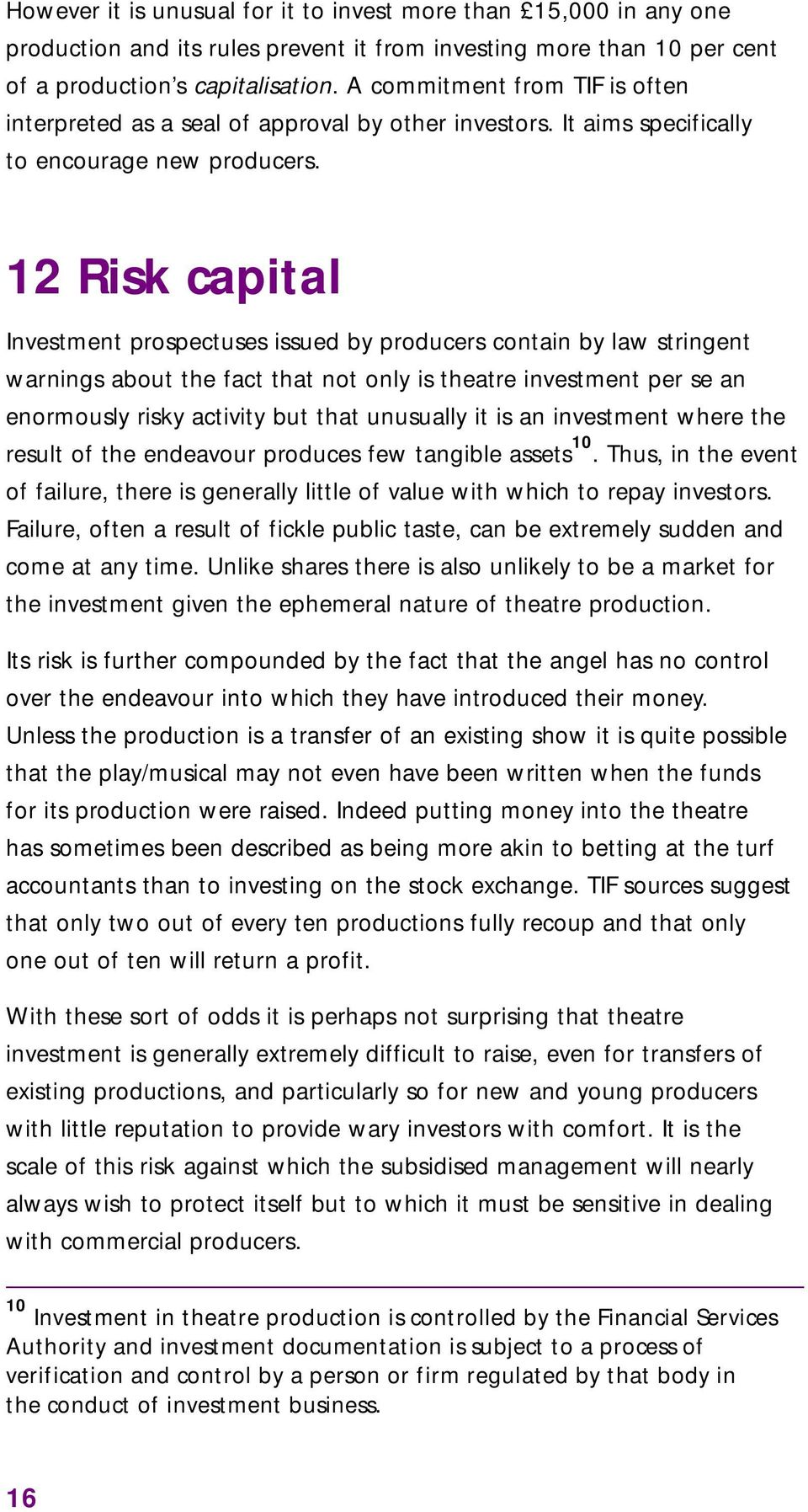12 Risk capital Investment prospectuses issued by producers contain by law stringent warnings about the fact that not only is theatre investment per se an enormously risky activity but that unusually