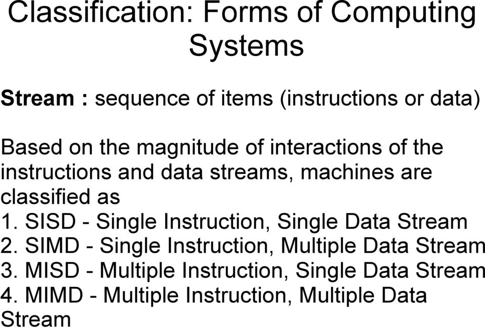 SISD - Single Instruction, Single Data Stream 2. SIMD - Single Instruction, Multiple Data Stream 3.