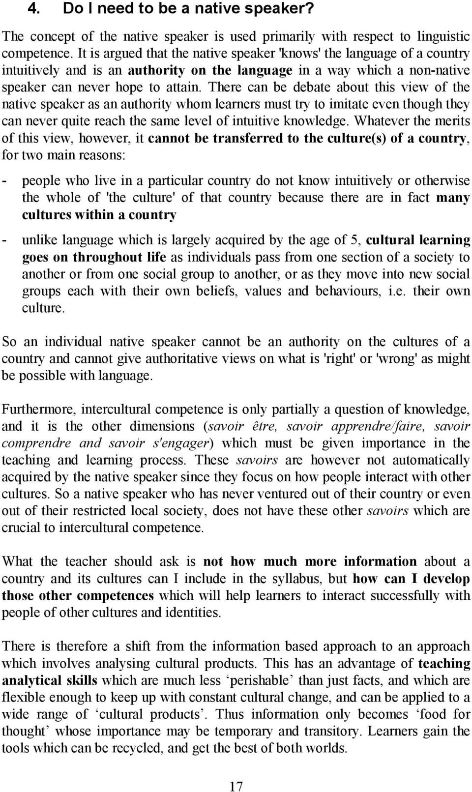 There can be debate about this view of the native speaker as an authority whom learners must try to imitate even though they can never quite reach the same level of intuitive knowledge.