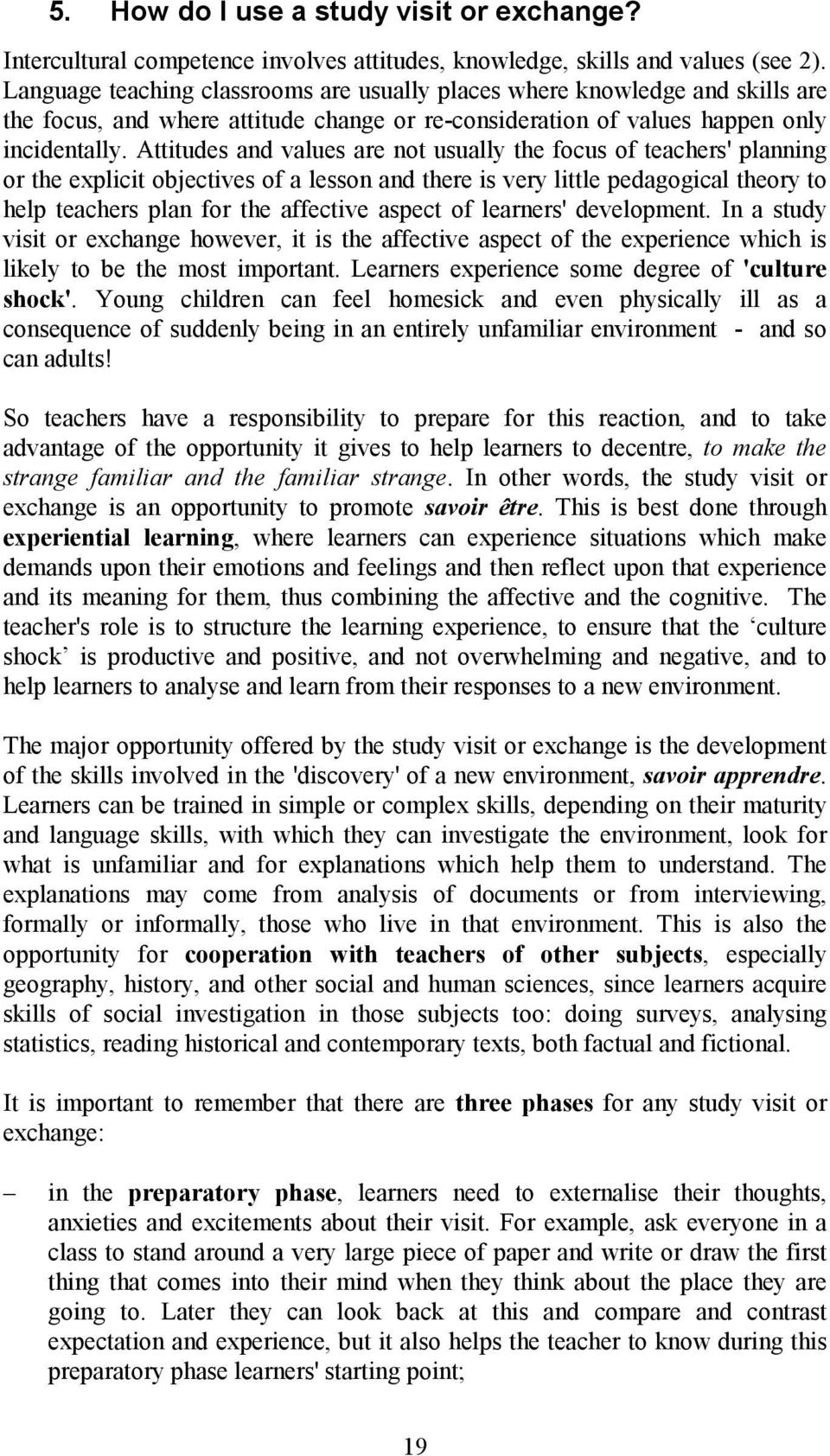 Attitudes and values are not usually the focus of teachers' planning or the explicit objectives of a lesson and there is very little pedagogical theory to help teachers plan for the affective aspect