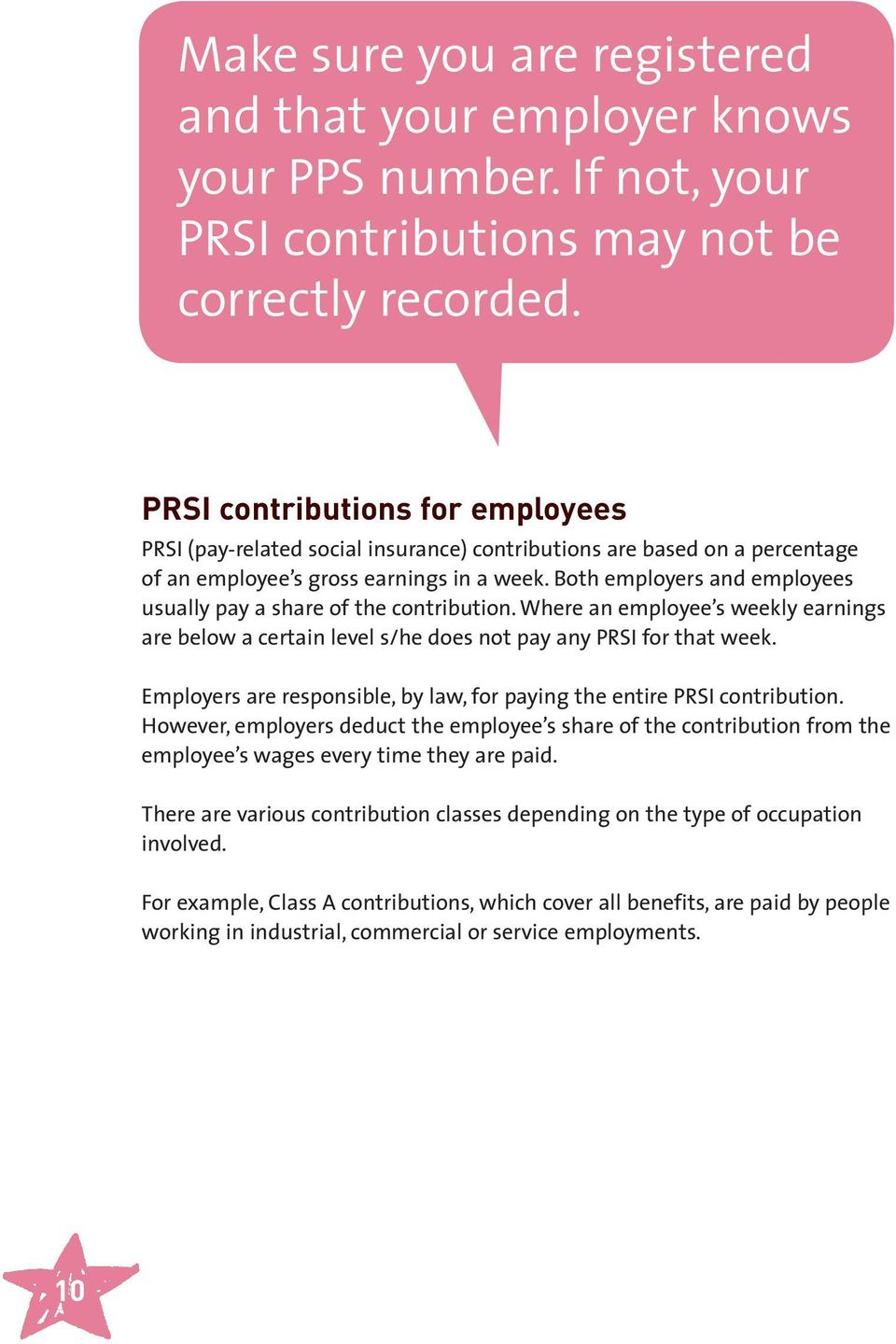 Both employers and employees usually pay a share of the contribution. Where an employee s weekly earnings are below a certain level s/he does not pay any PRSI for that week.