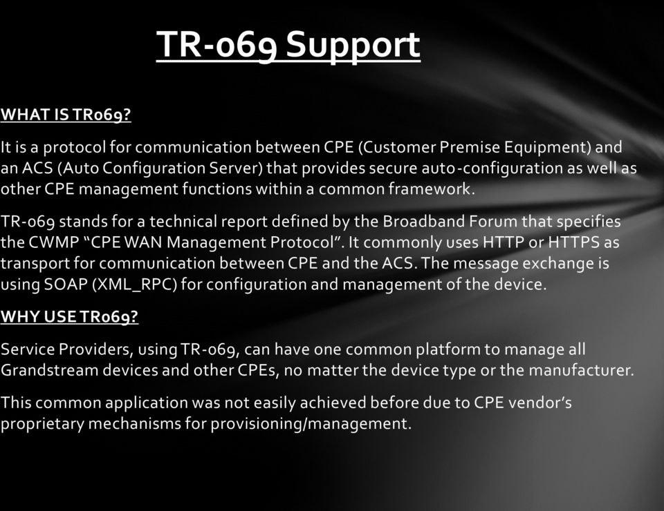 within a common framework. TR-069 stands for a technical report defined by the Broadband Forum that specifies the CWMP CPE WAN Management Protocol.
