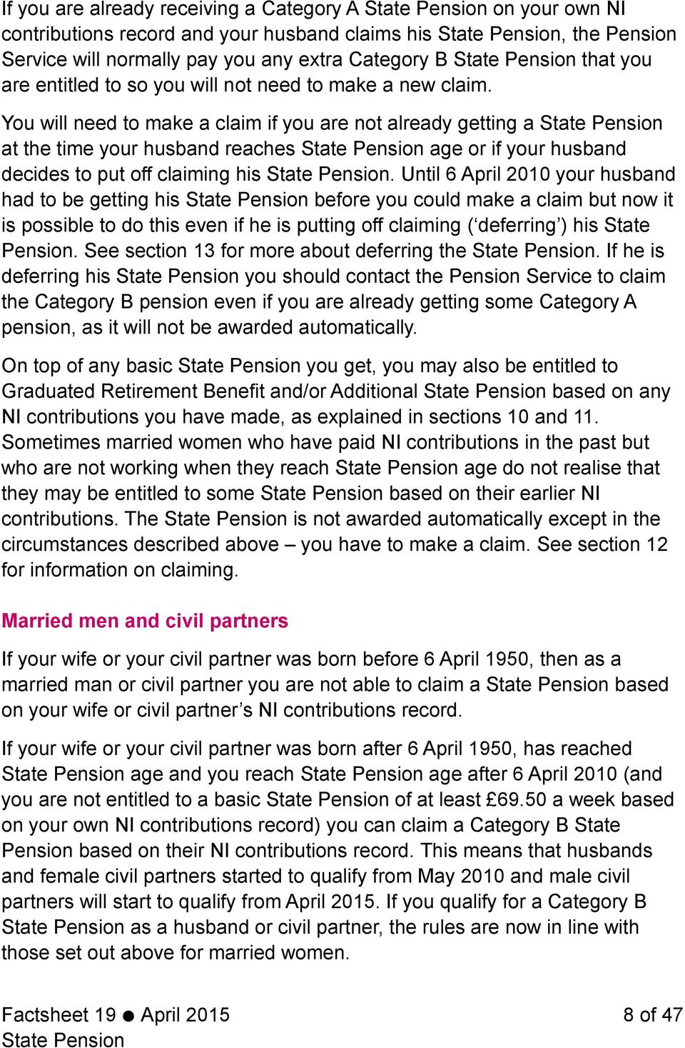 Until 6 April 2010 your husband had to be getting his before you could make a claim but now it is possible to do this even if he is putting off claiming ( deferring ) his State Pension.